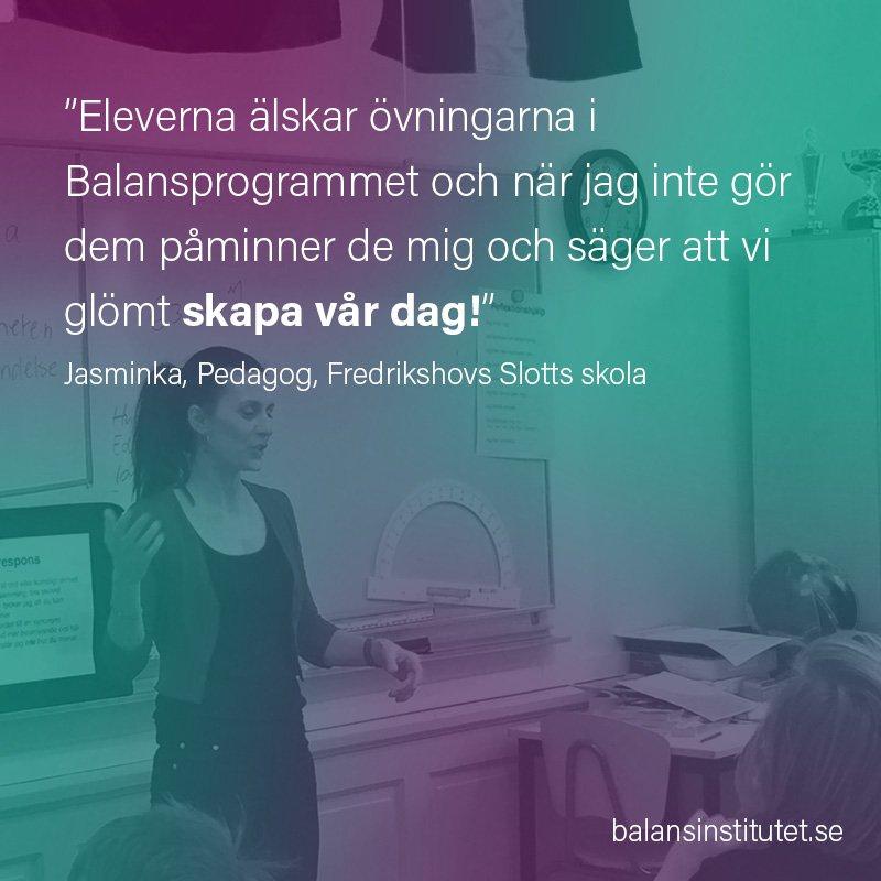 """""""Eleverna älskar övningarna i Balansprogrammet och när jag inte gör dem påminner de mig och säger att vi glömt skapa vår dag!"""" Jasminka, Pedagog, Fredrikshovs Slotts skola"""