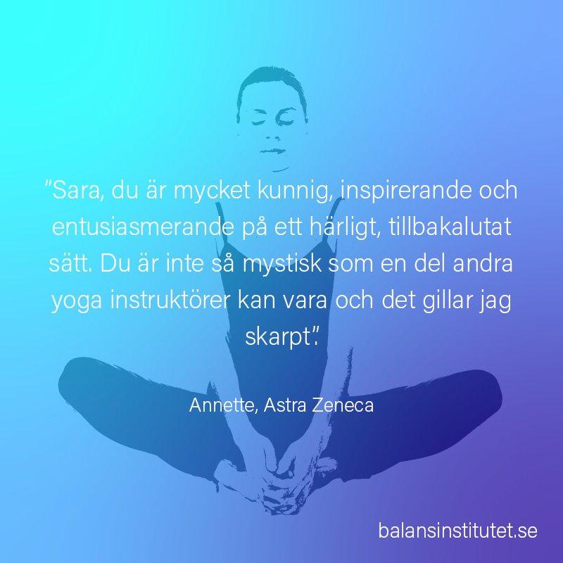 """""""Sara, du är mycket kunnig, inspirerande och entusiasmerande på ett härligt, tillbakalutat sätt. Du är inte så mystisk som en del andra yoga instruktörer kan vara och det gillar jag skarpt"""". Annette, Astra Zeneca"""