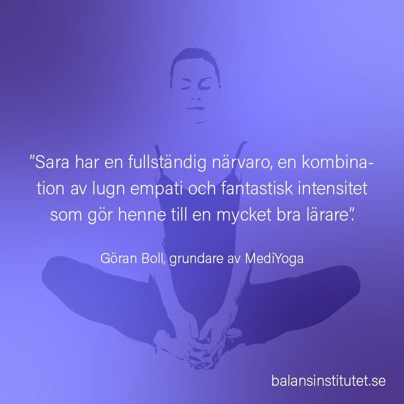 """""""Sara har en fullständig närvaro, en kombination av lugn empati och fantastisk intensitet som gör henne till en mycket bra lärare"""". Göran Boll, grundare av MediYoga"""